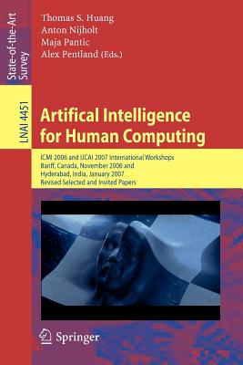 Artifical Intelligence for Human Computing: ICMI 2006 and Ijcai 2007 International Workshops, Banff, Canada, November 3, 2006 Hyderabad, India, January 6, 2007 Revised Selceted Papers - Huang, Thomas S (Editor), and Nijholt, Anton (Editor), and Pantic, Maja (Editor)