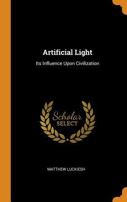 Artificial Light: Its Influence Upon Civilization - Luckiesh, Matthew