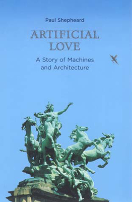 Artificial Love: A Story of Machines and Architecture - Shepheard, Paul