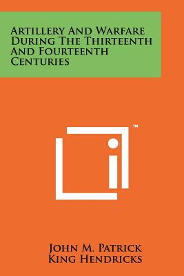 Artillery and Warfare During the Thirteenth and Fourteenth Centuries - Patrick, John M, and Hendricks, King (Editor)