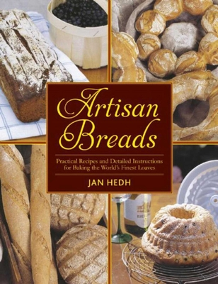 Artisan Breads: Practical Recipes and Detailed Instructions for Baking the World's Finest Loaves - Hedh, Jan