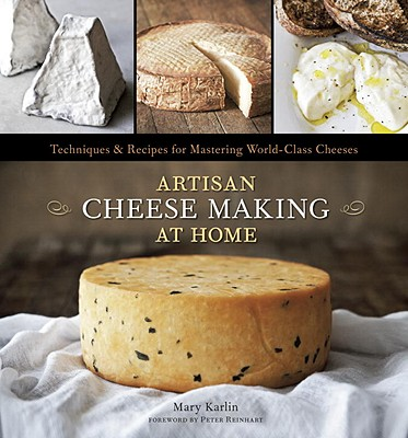 Artisan Cheese Making at Home: Techniques & Recipes for Mastering World-Class Cheeses - Karlin, Mary, and Anderson, Ed