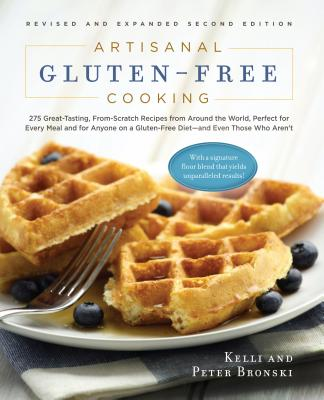 Artisanal Gluten-Free Cooking: 275 Great-Tasting, From-Scratch Recipes from Around the World, Perfect for Every Meal and for Anyone on a Gluten-Free Diet and Even Those Who Aren't - Bronski, Kelli, and Bronski, Peter, and Kelli Bronski