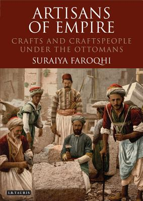 Artisans of Empire: Crafts and Craftspeople Under the Ottomans - Faroqhi, Suraiya