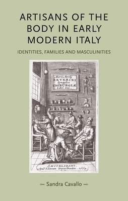 Artisans of the Body in Early Modern Italy: Identities, Families and Masculinities - Cavallo, Sandra