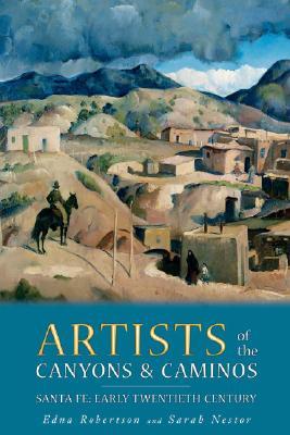 Artists of the Canyons and Caminos: Santa Fe: Early Twentieth Century - Robertson, Edna, and Nestor, Sarah, and Smith, Gibbs