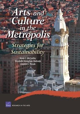 Arts and Culture in the Metropolis: Strategies for Sustainability - McCarthy, Kevin F, and Ondaatje, Elizabeth Heneghan, and Novak, Jennifer L
