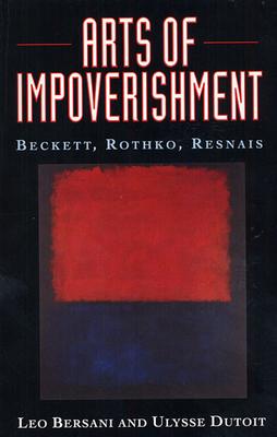 Arts of Impoverishment: Beckett, Rothko, Resnais - Bersani, Leo, and Dutoit, Ulysse