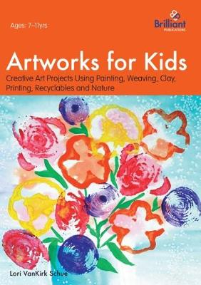Artworks for Kids: Creative Art Projects Using Painting, Weaving, Clay, Printing, Recyclables and Nature - VanKirk Shue, Lori