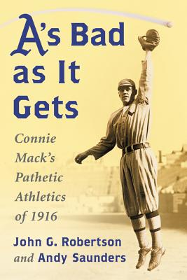 A's Bad as It Gets: Connie Mack's Pathetic Athletics of 1916 - Robertson, John G