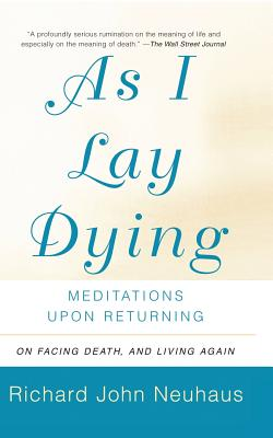 As I Lay Dying: Meditations Upon Returning - Neuhaus, Richard