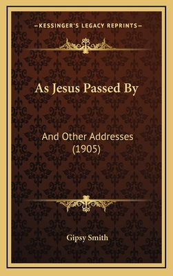 As Jesus Passed by as Jesus Passed by: And Other Addresses (1905) and Other Addresses (1905) - Smith, Gipsy