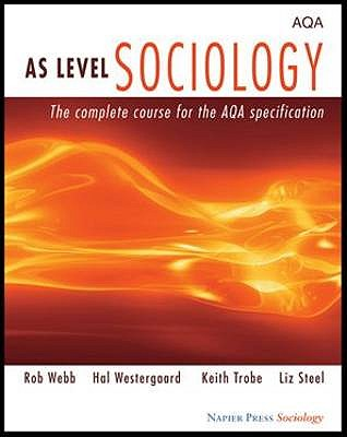 AS Level Sociology: The Complete Course for the AQA Specification - Webb, Rob, and Westergaard, Hal, and Trobe, Keith
