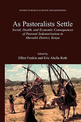 As Pastoralists Settle: Social, Health, and Economic Consequences of the Pastoral Sedentarization in Marsabit District, Kenya - Fratkin, Elliot M. (Editor), and Roth, Eric Abella (Editor)