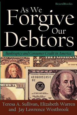 As We Forgive Our Debtors: Bankruptcy and Consumer Credit in America - Sullivan, Teresa A