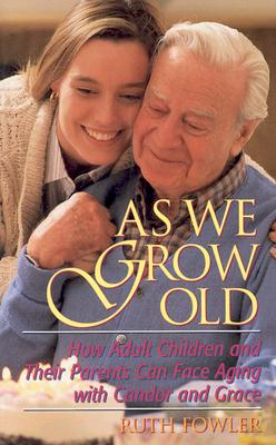 As We Grow Old: How Adult Children and Their Parents Can Face Issues with Candor and Grace - Fowler, Ruth