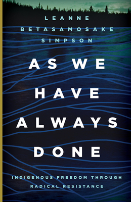 As We Have Always Done: Indigenous Freedom Through Radical Resistance - Simpson, Leanne Betasamosake