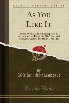 As You Like It: Edited with a Life of Shakespeare, an Account of the Theatre in His Time, and Numerous AIDS to the Study of the Play (Classic Reprint) - Shakespeare, William