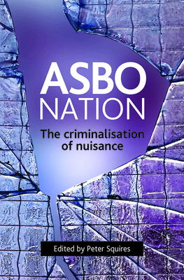 Asbo Nation: The Criminalisation of Nuisance - Squires, Peter (Editor)