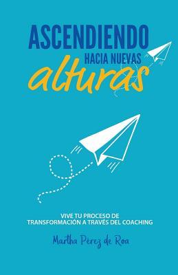 Ascendiendo Hacia Nuevas Alturas: Vive Tu Proceso de Transformacion a Traves del Coaching - Perez de Roa, Martha