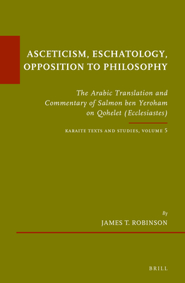 Asceticism, Eschatology, Opposition to Philosophy: Volume 5: The Arabic Translation and Commentary of Salmon Ben Yeroham on Qohelet (Ecclesiastes). Karaite Texts and Studies - Robinson, James T.