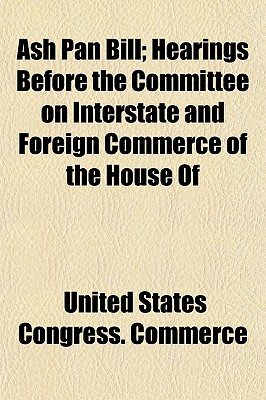 Ash Pan Bill; Hearings Before the Committee on Interstate and Foreign Commerce of the House of - Commerce, United States Congress