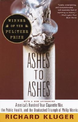 Ashes to Ashes: America's Hundred-Year Cigarette War, the Public Health, and the Unabashed Trium PH of Philip Morris - Kluger, Richard