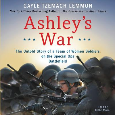 Ashley's War: The Untold Story of a Team of Women Soldiers on the Special Ops Battlefield - Lemmon, Gayle Tzemach, and Mazur, Kathe (Read by)