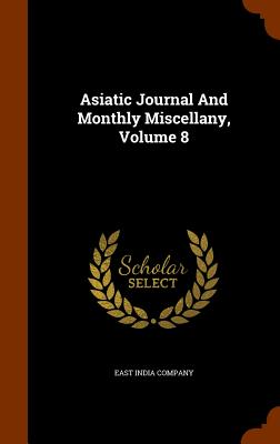 Asiatic Journal and Monthly Miscellany, Volume 8 - Company, East India