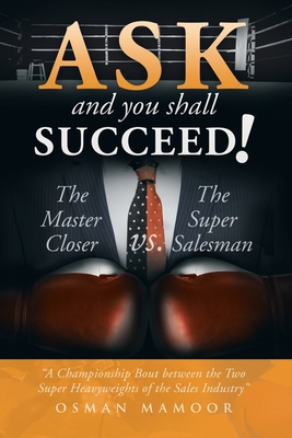 Ask and You Shall Succeed!: The Master Closer vs. the Super Salesman - Mamoor, Osman