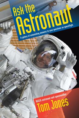 Ask the Astronaut: A Galaxy of Astonishing Answers to Your Questions on Spaceflight - Jones, Tom, Sir