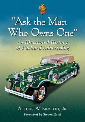 """""""ask the Man Who Owns One"""": An Illustrated History of Packard Advertising - Einstein, Arthur W"""