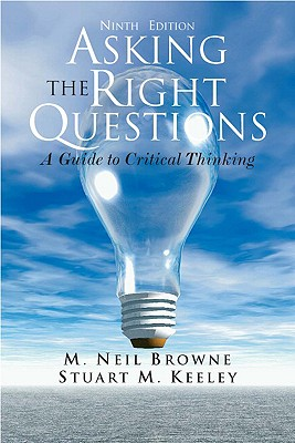 Asking the Right Questions: A Guide to Critical Thinking - Browne, M Neil, and Keeley, Stuart M, and Browne, Neil Ne