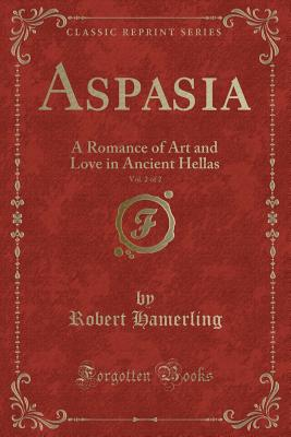 Aspasia, Vol. 2 of 2: A Romance of Art and Love in Ancient Hellas (Classic Reprint) - Hamerling, Robert