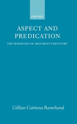 Aspect and Predication: The Semantics of Argument Structure - Ramchand, Gillian Catriona