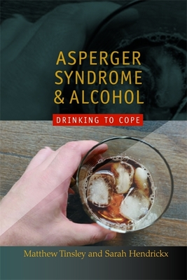 Asperger Syndrome and Alcohol: Drinking to Cope? - Tinsley, Matthew, and Hendrickx, Sarah, and Grandin, Temple, Dr. (Foreword by)
