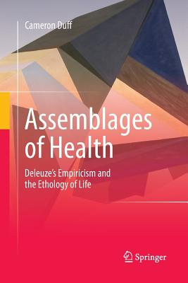 Assemblages of Health: Deleuze's Empiricism and the Ethology of Life - Duff, Cameron