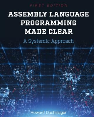 Assembly Language Programming Made Clear: A Systemic Approach - Dachslager, Howard