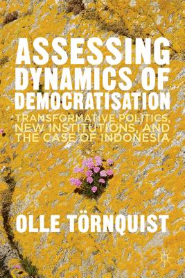 Assessing Dynamics of Democratisation: Transformative Politics, New Institutions, and the Case of Indonesia - Tornquist, O