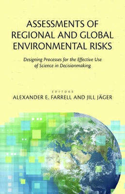 Assessments of Regional and Global Environmental Risks: Designing Processes for the Effective Use of Science in Decisionmaking - Farrell, Alexander E Professor (Editor), and Jager, Jill Professor (Editor)