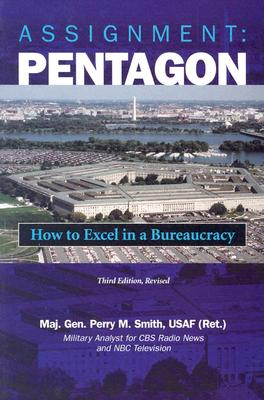 Assignment: Pentagon: How to Excel in a Bureaucracy, 3D Edition, Revised - Smith, Perry M, and Smith, Maj Gen Perry M, and Smith Usaf (Ret ), Maj Gen Perry M
