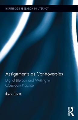 Assignments as Controversies: Digital Literacy and Writing in Classroom Practice - Bhatt, Ibrar