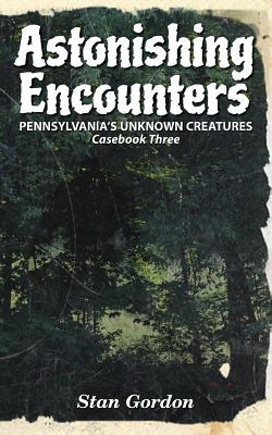 Astonishing Encounters: Pennsylvania's Unknown Creatures, Casebook 3 - Gordon, Stan
