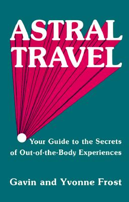 Astral Travel: Your Guide to the Secrets of Out-Of-The-Body Experiences - Frost, Gavin