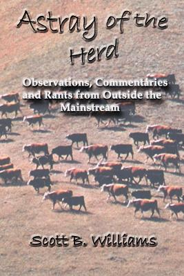 Astray of the Herd: Observations, Commentaries and Rants from Outside the Mainstream - Williams, Scott B