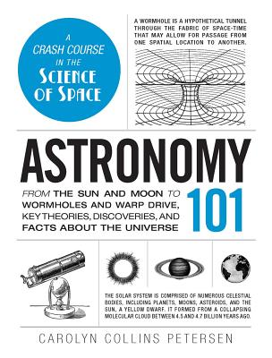 Astronomy 101: From the Sun and Moon to Wormholes and Warp Drive, Key Theories, Discoveries, and Facts about the Universe - Petersen, Carolyn Collins