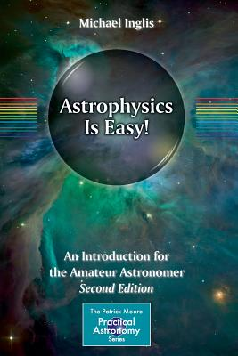 Astrophysics Is Easy!: An Introduction for the Amateur Astronomer - Inglis, Michael