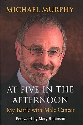 At Five in the Afternoon: My Battle with Male Cancer - Murphy, Michael, and Robinson, Mary (Foreword by)