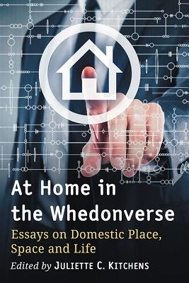 At Home in the Whedonverse: Essays on Domestic Place, Space and Life - Kitchens, Juliette C (Editor)
