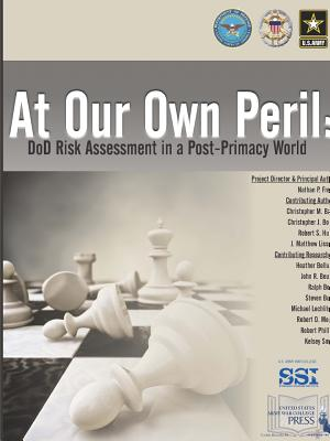 At Our Own Peril: DoD Risk Assessment In A Post-Primacy World - Freier, Nathan P